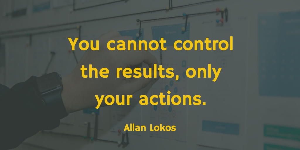 You cannot control the results, only your actions.
